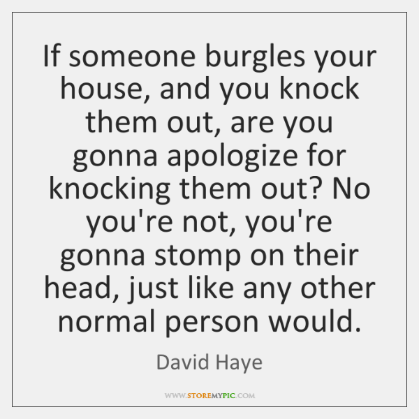 If someone burgles your house, and you knock them out, are you ...