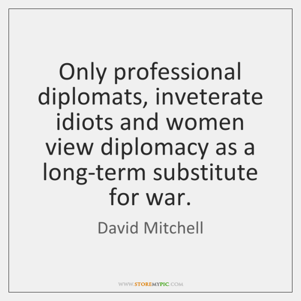Only professional diplomats, inveterate idiots and women view diplomacy as a long-term ...