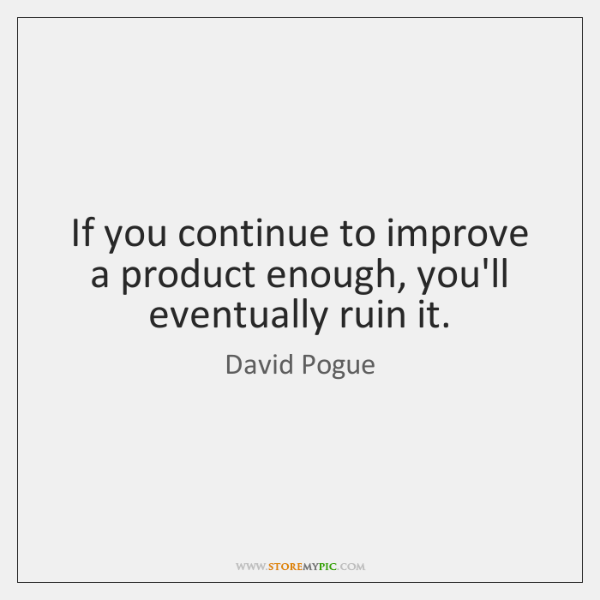 If you continue to improve a product enough, you'll eventually ruin it.
