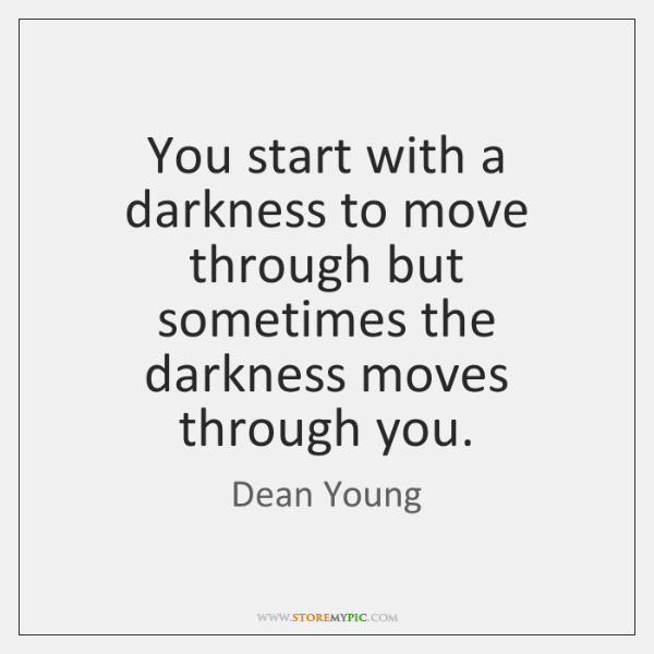 You start with a darkness to move through but sometimes the darkness ...