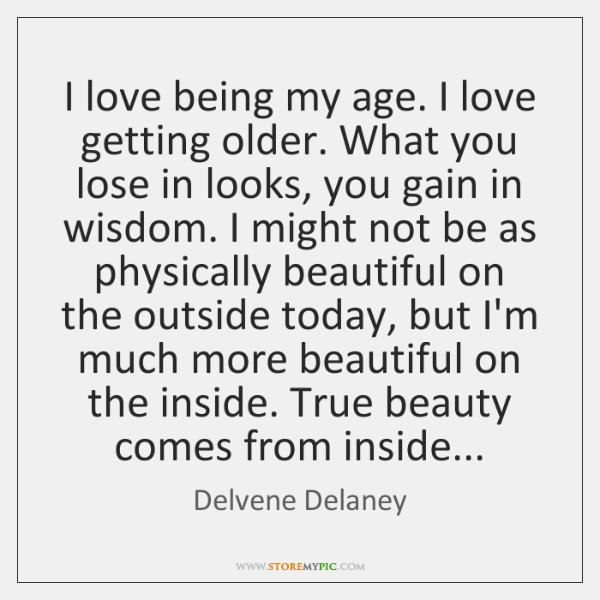 I love being my age. I love getting older. What you lose ...