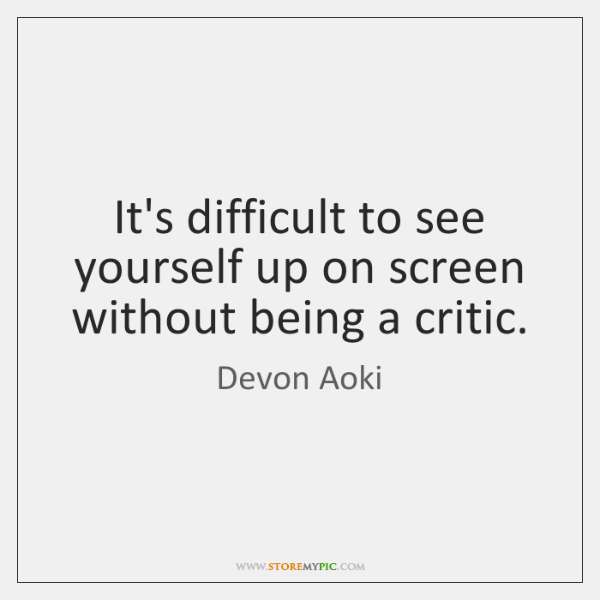 It's difficult to see yourself up on screen without being a critic.