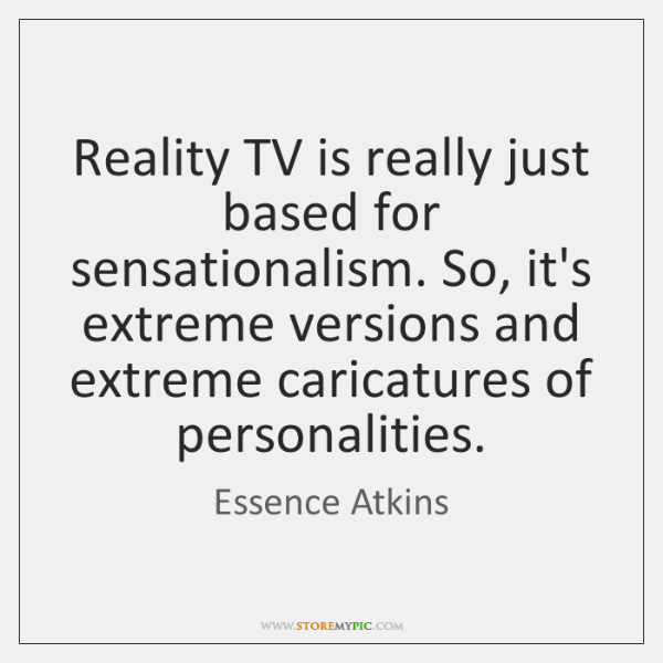 Reality TV is really just based for sensationalism. So, it's extreme versions ...