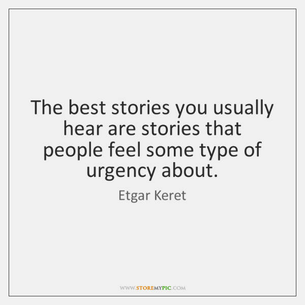 The best stories you usually hear are stories that people feel some ...