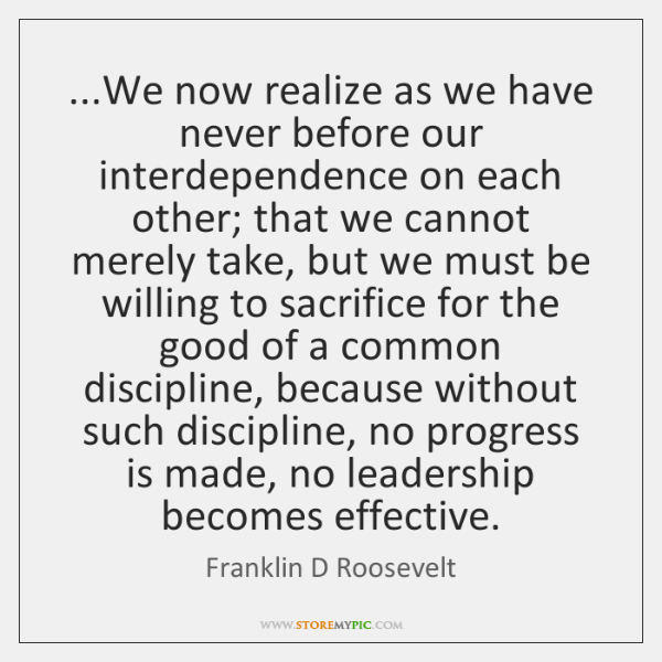 ...We now realize as we have never before our interdependence on each ...