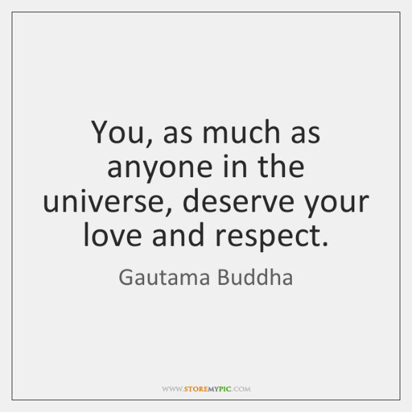 You, as much as anyone in the universe, deserve your love and ...