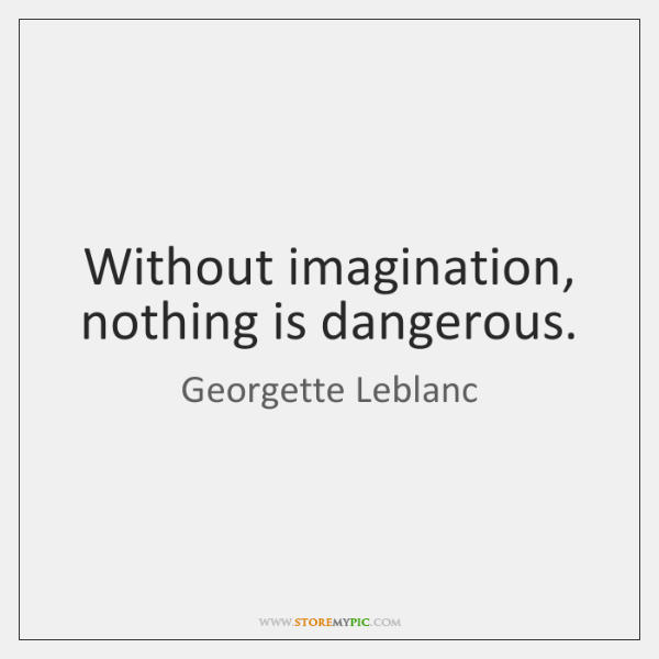 Without imagination, nothing is dangerous.
