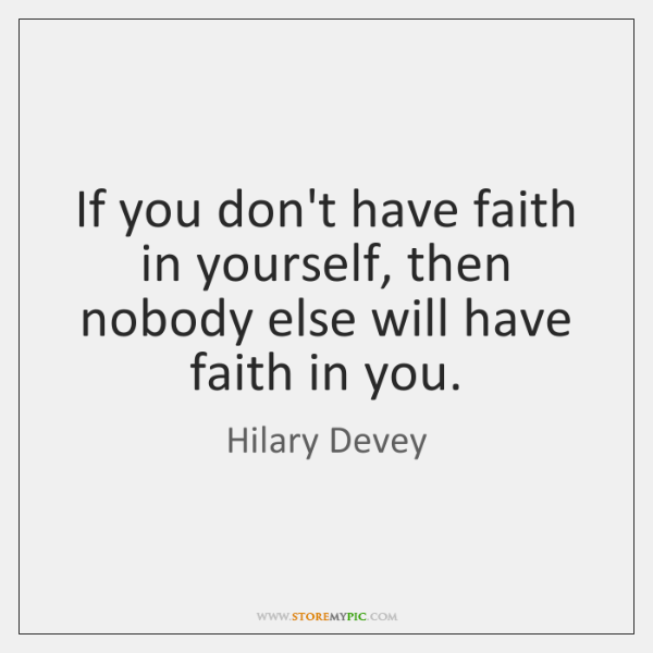 If you don't have faith in yourself, then nobody else will have ...