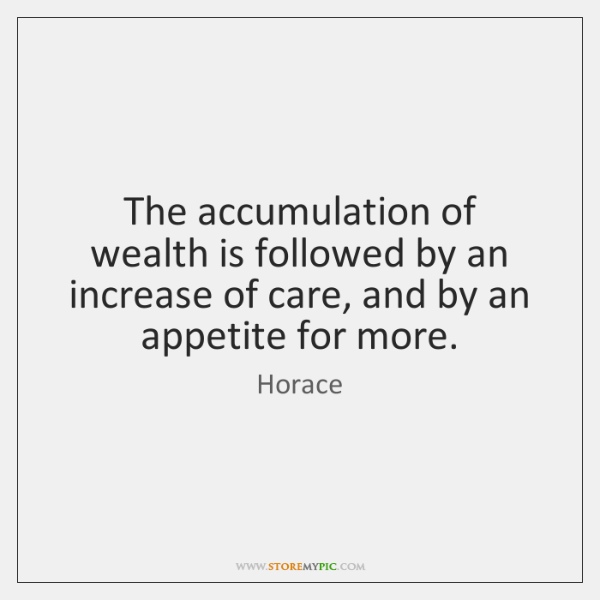 The accumulation of wealth is followed by an increase of care, and ...