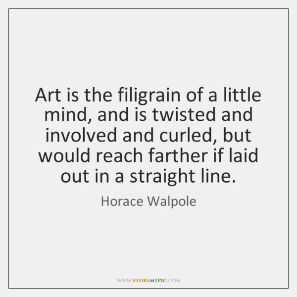 Art is the filigrain of a little mind, and is twisted and ...