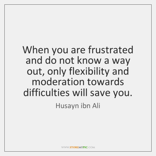 When you are frustrated and do not know a way out, only ...