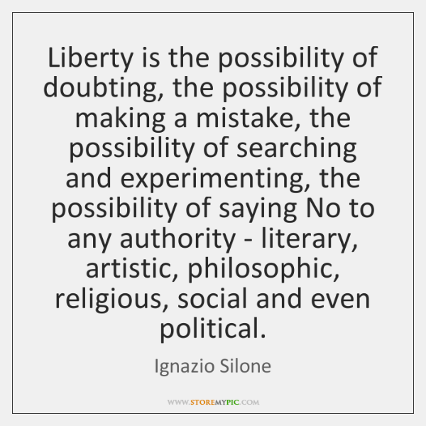 Liberty is the possibility of doubting, the possibility of making a mistake, ...