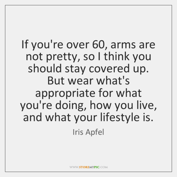 If you're over 60, arms are not pretty, so I think you should ...