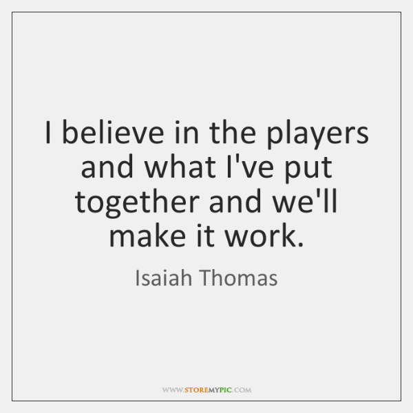 I believe in the players and what I've put together and we'll ...