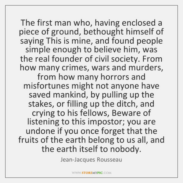 The first man who, having enclosed a piece of ground, bethought himself ...