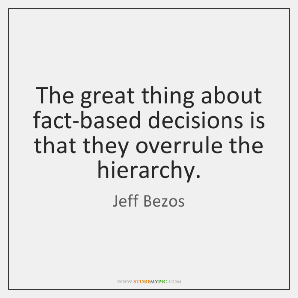 The great thing about fact-based decisions is that they overrule the hierarchy.