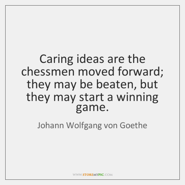 Caring ideas are the chessmen moved forward; they may be beaten, but ...