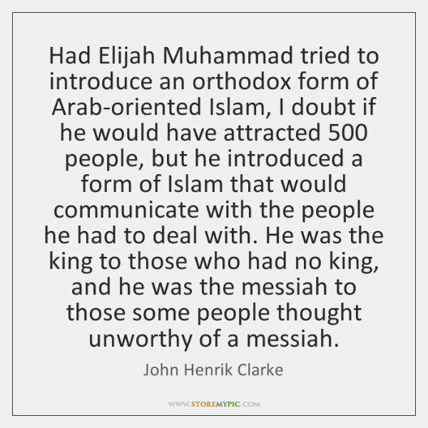 Had Elijah Muhammad tried to introduce an orthodox form of Arab-oriented Islam, ...