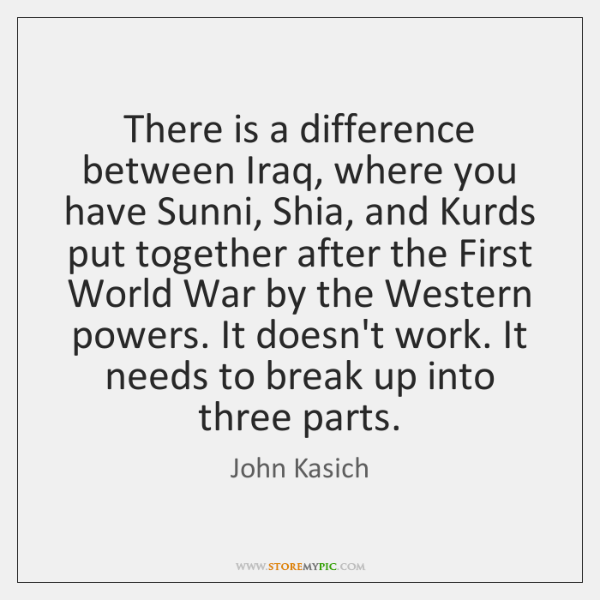 There is a difference between Iraq, where you have Sunni, Shia, and ...