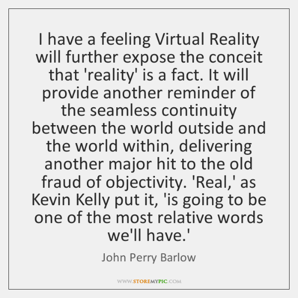I have a feeling Virtual Reality will further expose the conceit that ...