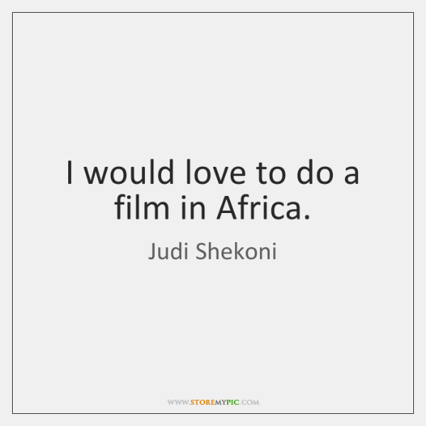 I would love to do a film in Africa.