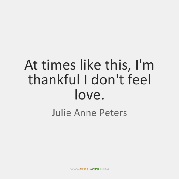 At times like this, I'm thankful I don't feel love.