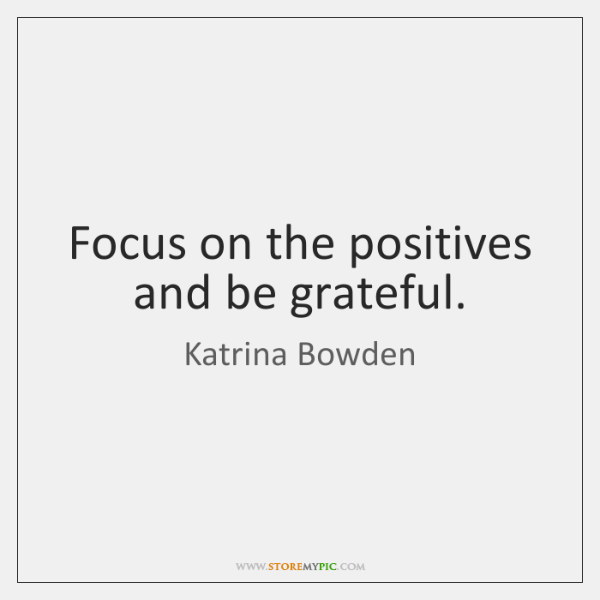 Focus on the positives and be grateful.