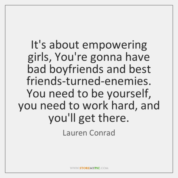 It's about empowering girls, You're gonna have bad boyfriends and best friends-turned-enemies. ...