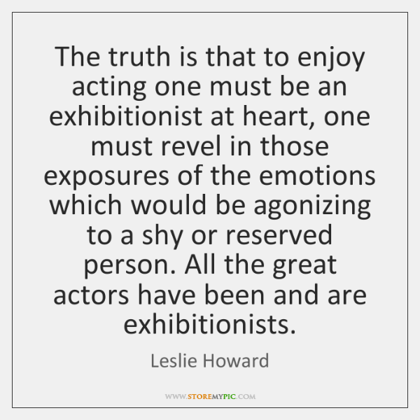 The truth is that to enjoy acting one must be an exhibitionist ...