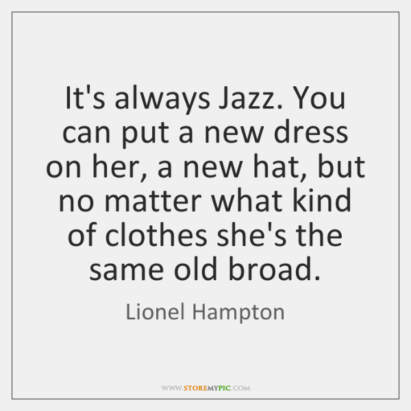 It's always Jazz. You can put a new dress on her, a ...