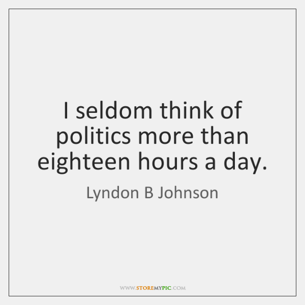 I seldom think of politics more than eighteen hours a day.
