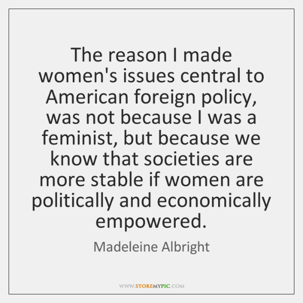 The reason I made women's issues central to American foreign policy, was ...