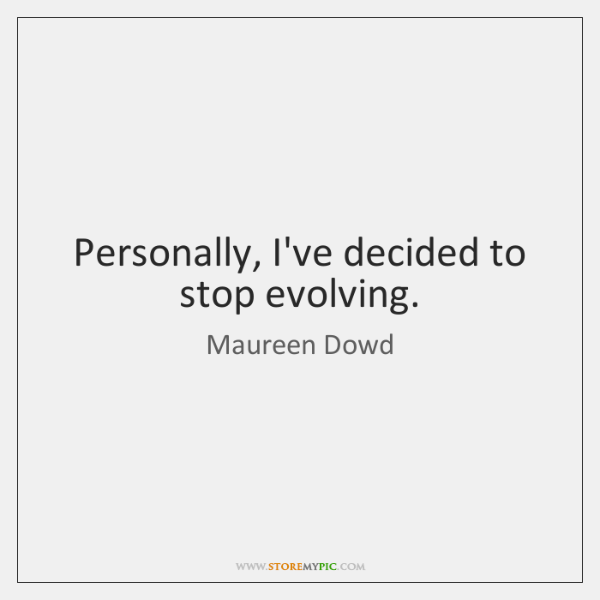 Personally, I've decided to stop evolving.