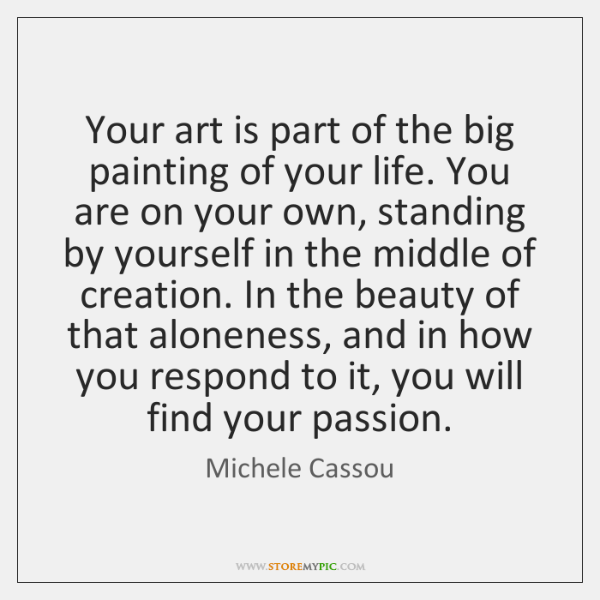 Your art is part of the big painting of your life. You ...