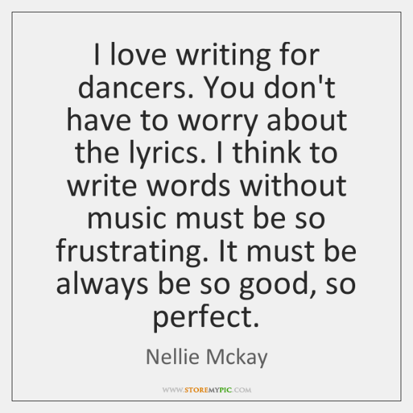 I love writing for dancers. You don't have to worry about the ...