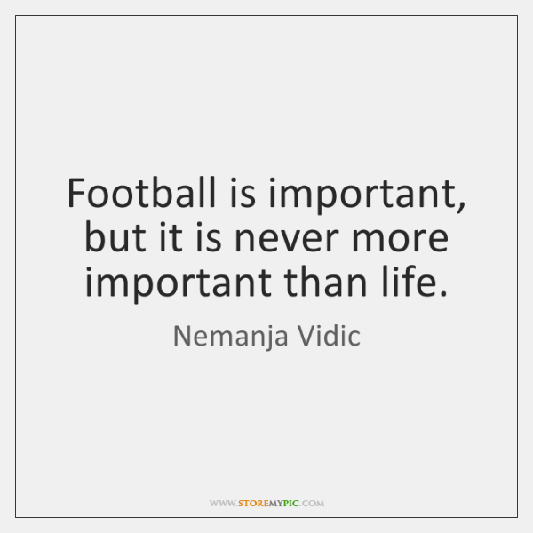 Football is important, but it is never more important than life.