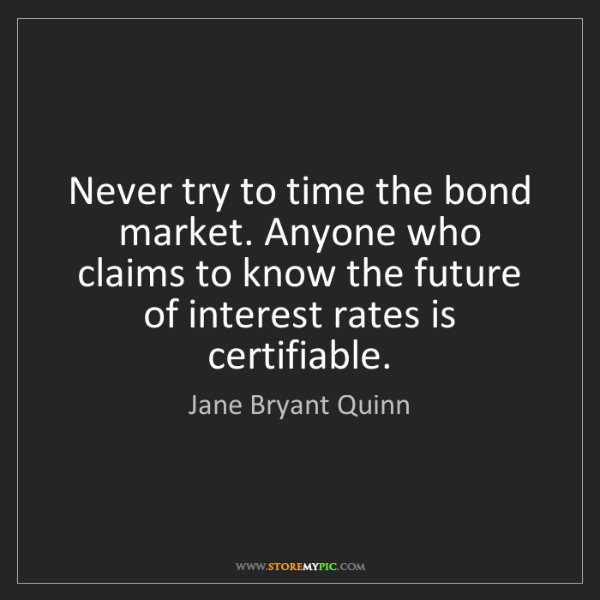 Jane Bryant Quinn: Never try to time the bond market. Anyone who claims...