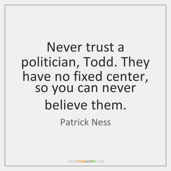 Never trust a politician, Todd. They have no fixed center, so you ...
