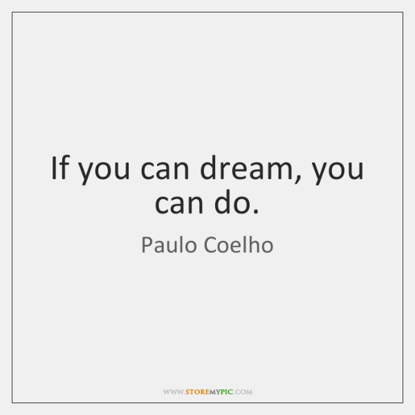 If you can dream, you can do.
