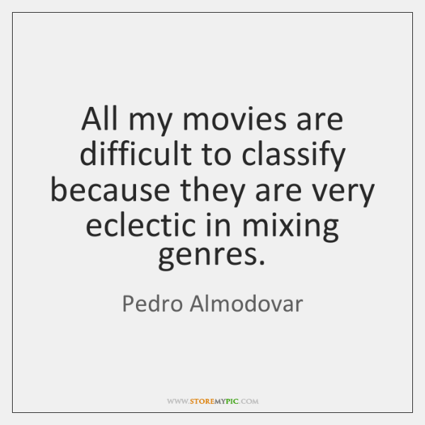 All my movies are difficult to classify because they are very eclectic ...