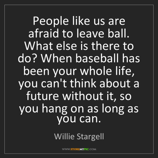 Willie Stargell: People like us are afraid to leave ball. What else is...