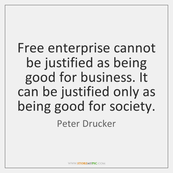 Free enterprise cannot be justified as being good for business. It can ...