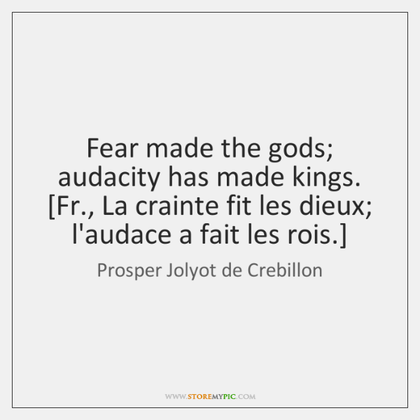 Fear made the gods; audacity has made kings.  [Fr., La crainte fit ...