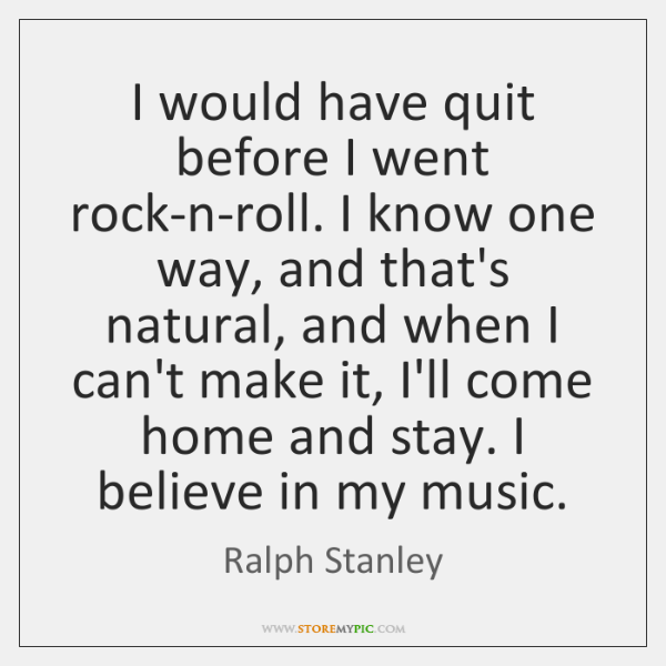 I would have quit before I went rock-n-roll. I know one way, ...