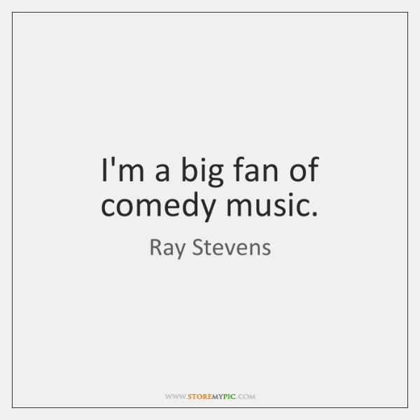 I'm a big fan of comedy music.