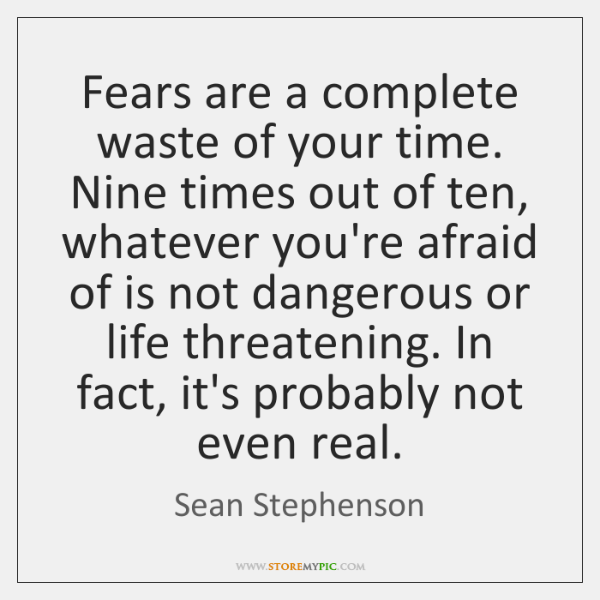 Fears are a complete waste of your time. Nine times out of ...