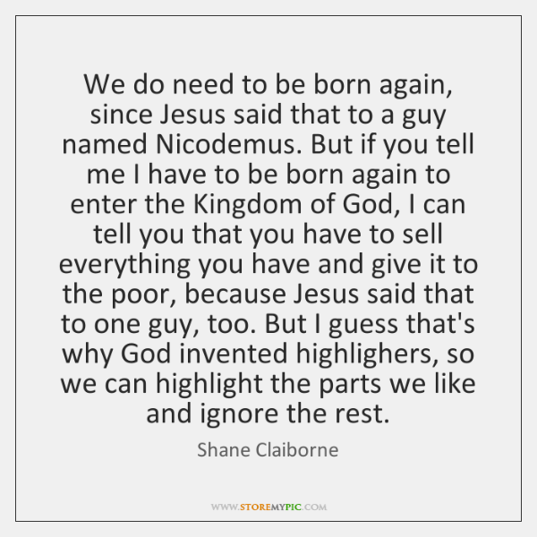 We do need to be born again, since Jesus said that to ...