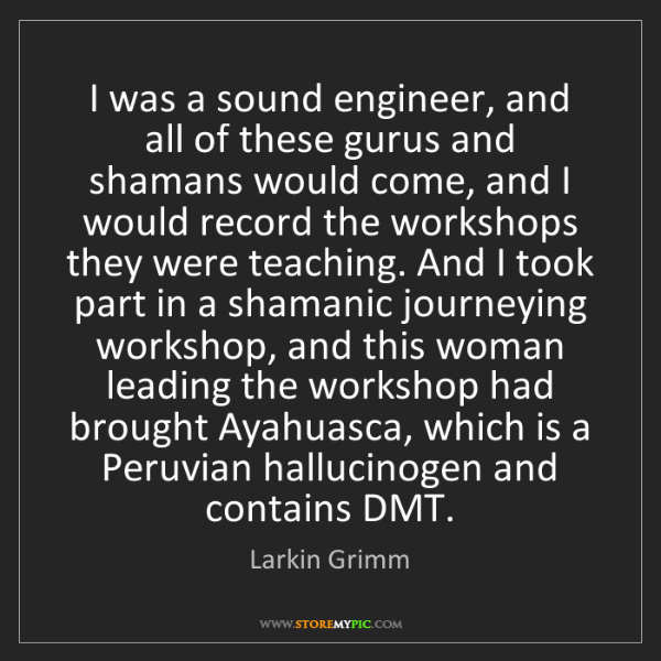 Larkin Grimm: I was a sound engineer, and all of these gurus and shamans...