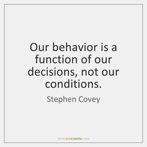 Our behavior is a function of our decisions, not our conditions.