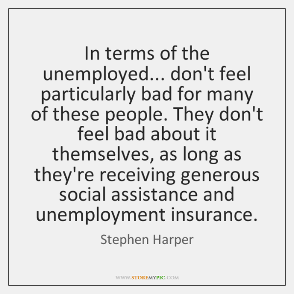 In terms of the unemployed... don't feel particularly bad for many of ...